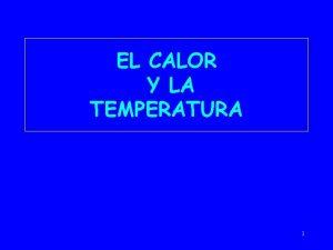 EL CALOR Y LA TEMPERATURA 1 CALOR Y