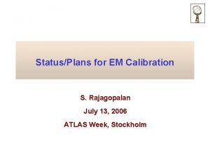 StatusPlans for EM Calibration S Rajagopalan July 13