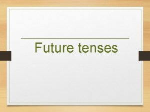 Future tenses Be going to Be going to