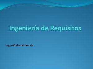 Ingeniera de Requisitos Ing Jos Manuel Poveda Introduccin