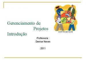 Gerenciamento de Projetos Introduo Professora Denise Neves 2011