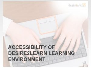 ACCESSIBILITY OF DESIRE 2 LEARNING ENVIRONMENT Accessibility of
