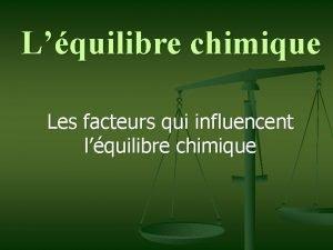 Lquilibre chimique Les facteurs qui influencent lquilibre chimique