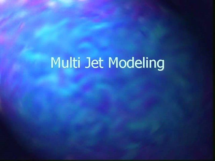 Multi Jet Modeling What is Multi Jet Modeling