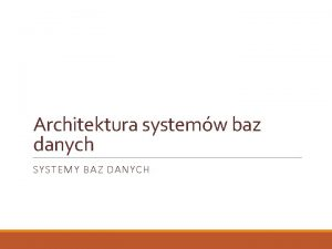 Architektura systemw baz danych SYSTEMY BAZ DANYCH Terminologia