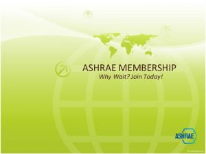 ASHRAE MEMBERSHIP Why Wait Join Today Why Join