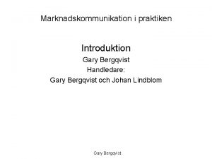 Marknadskommunikation i praktiken Introduktion Gary Bergqvist Handledare Gary