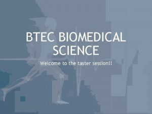 BTEC BIOMEDICAL SCIENCE Welcome to the taster session