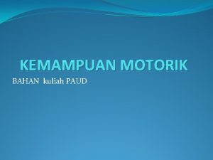 KEMAMPUAN MOTORIK BAHAN kuliah PAUD Kemampuan Motorik dan