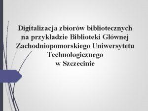 Digitalizacja zbiorw bibliotecznych na przykadzie Biblioteki Gwnej Zachodniopomorskiego
