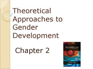 Theoretical Approaches to Gender Development Chapter 2 Theoretical