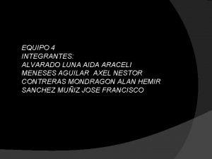 EQUIPO 4 INTEGRANTES ALVARADO LUNA AIDA ARACELI MENESES