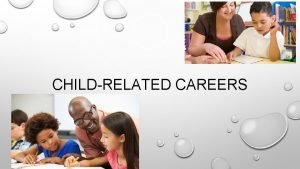 CHILDRELATED CAREERS TWO TYPES OF CHILD RELATED CAREERS