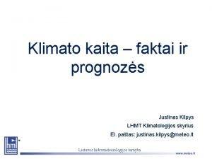 Klimato kaita faktai ir prognozs Justinas Kilpys LHMT