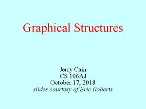 Graphical Structures Jerry Cain CS 106 AJ October