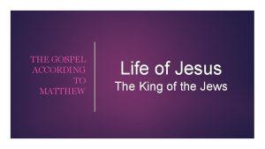 THE GOSPEL ACCORDING TO MATTHEW Life of Jesus