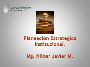 Planeacin Estratgica institucional Mg Nilber Javier M No
