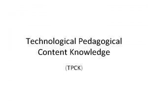 Technological Pedagogical Content Knowledge TPCK Technological Pedagogical Content