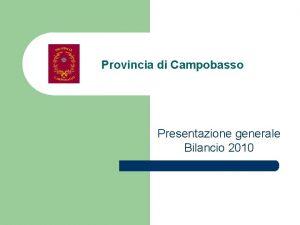 Provincia di Campobasso Presentazione generale Bilancio 2010 Provincia