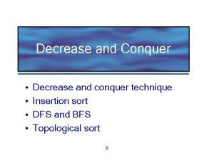 Decrease and Conquer Decrease and conquer technique Insertion