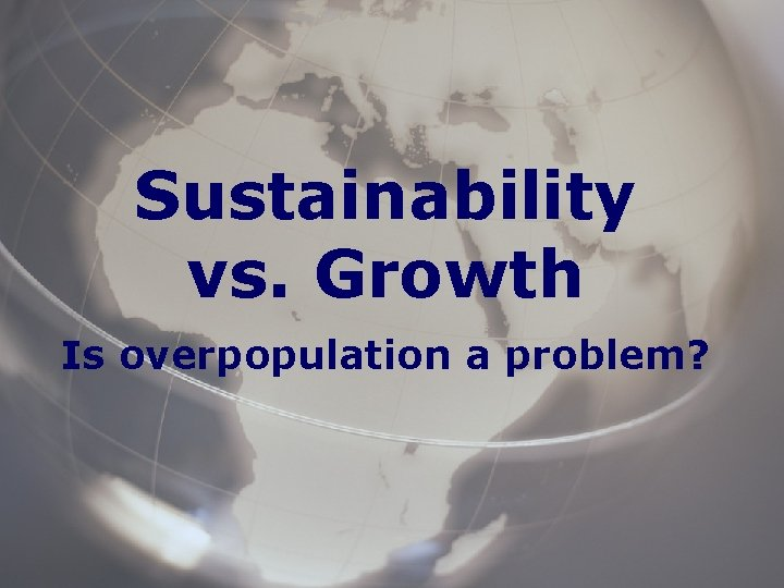 Sustainability vs Growth Is overpopulation a problem Overpopulation