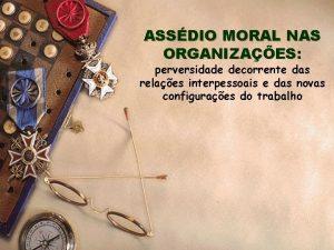 ASSDIO MORAL NAS ORGANIZAES perversidade decorrente das relaes
