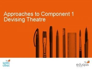 Approaches to Component 1 Devising Theatre Component 1