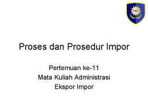 Proses dan Prosedur Impor Pertemuan ke11 Mata Kuliah