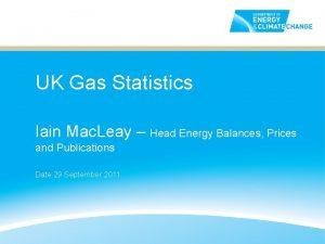 UK Gas Statistics Iain Mac Leay Head Energy