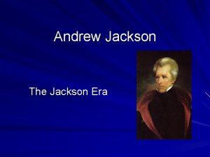 Andrew Jackson The Jackson Era When Jackson arrived