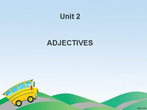 Unit 2 ADJECTIVES What are Adjectives Adjectives are