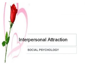 Interpersonal Attraction SOCIAL PSYCHOLOGY WHAT IS INTERPERSONAL ATTRACTION