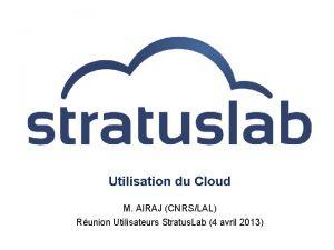 Utilisation du Cloud M AIRAJ CNRSLAL Runion Utilisateurs