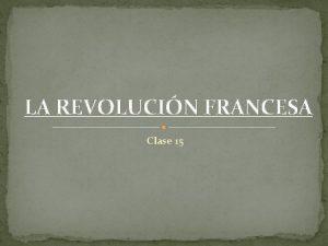 LA REVOLUCIN FRANCESA Clase 15 IMPORTANCIA Y CAUSAS