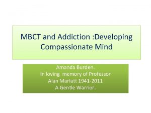 MBCT and Addiction Developing Compassionate Mind Amanda Burden