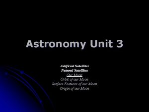 Astronomy Unit 3 Artificial Satellites Natural Satellites Our