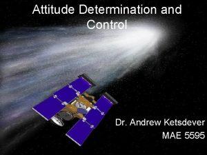 Attitude Determination and Control Dr Andrew Ketsdever MAE