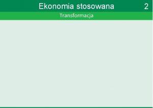 Ekonomia stosowana Transformacja 2 Ekonomia stosowana Transformacja Skd