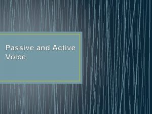 Passive and Active Voice Active Voice Shows the