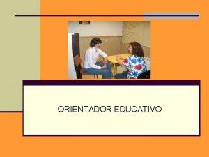 ORIENTADOR EDUCATIVO Que hace el Orientador educativo n