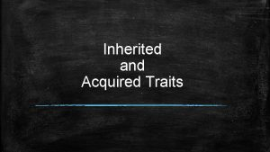 Inherited and Acquired Traits Traits are features or