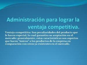 Administracin para lograr la ventaja competitiva Ventaja competitiva