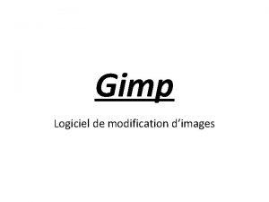 Gimp Logiciel de modification dimages Ouvrir Gimp La