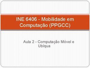 INE 6406 Mobilidade em Computao PPGCC Aula 2
