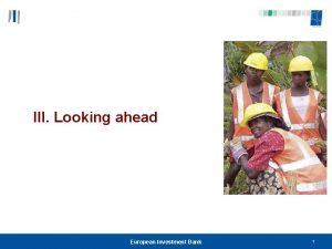 III Looking ahead European Investment Bank 1 Looking