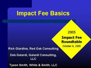 Impact Fee Basics 2005 Impact Fee Roundtable Rick