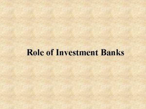 Role of Investment Banks Investment banks help companies