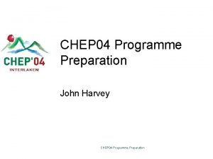 CHEP 04 Programme Preparation John Harvey CHEP 04