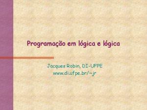Programao em lgica e lgica Jacques Robin DIUFPE