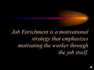 Job Enrichment is a motivational strategy that emphasizes